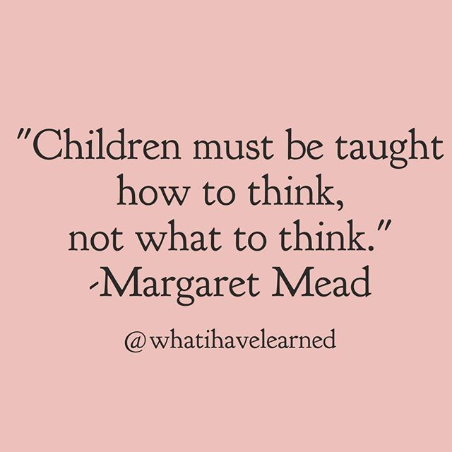 Children must be taught how to think, not what to think