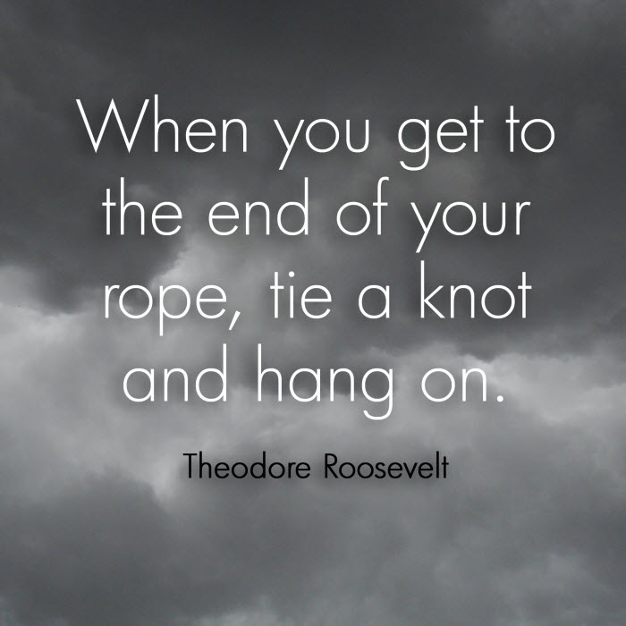 """""""When you get to the end of your rope, tie a knot and hang on."""" - Theodore Roosevelt #quote"""