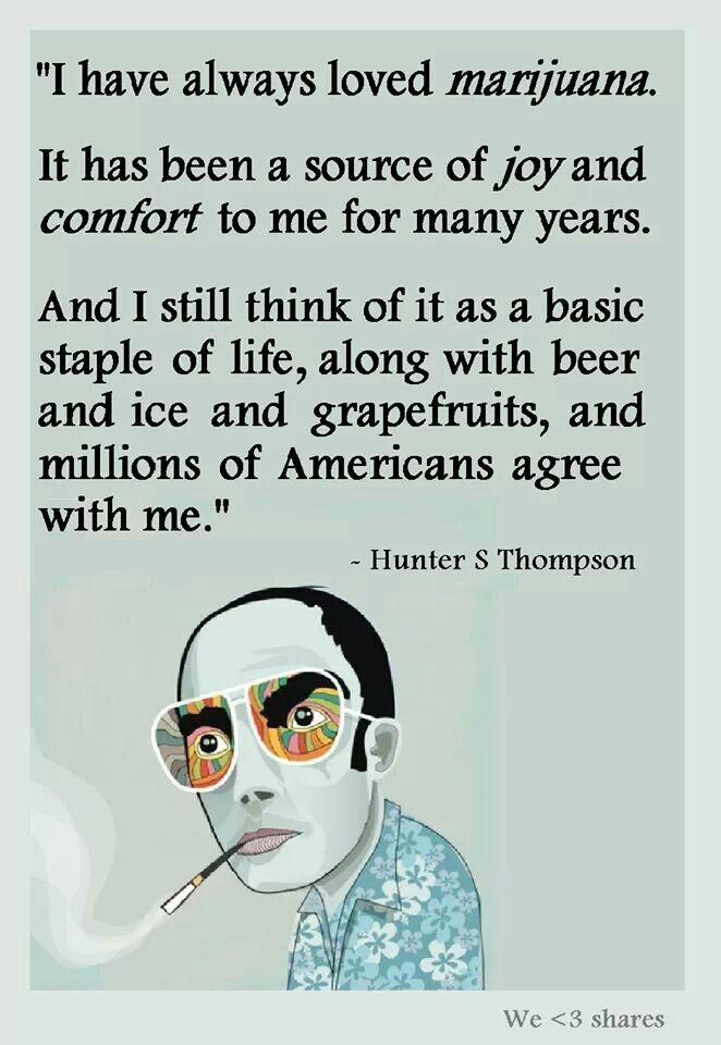 """""""I have always loved marijuana. It has been a source of joy  comfort to me for many years. And I still think of it as a basic staple of life, along with beer  ice  grapefruits  millions of Americans agree with me."""" - Hunter S Thompson: In His Own Words"""