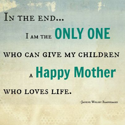In the end I am the only one who can give my children a happy mother who loves life