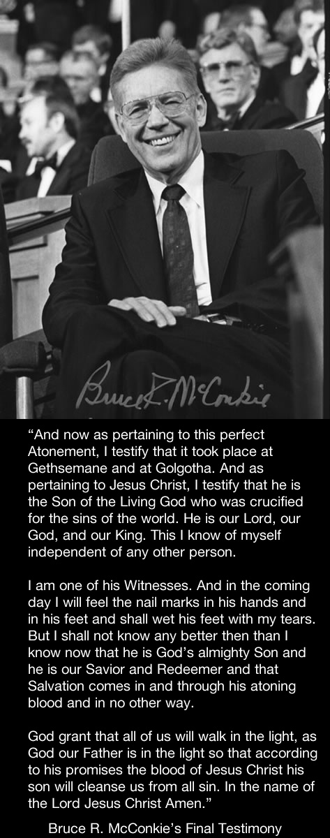 Bruce R. McConkie's Final Testimony.  Read the story here: http://www.mormonhaven.com/lasttalk.htm
