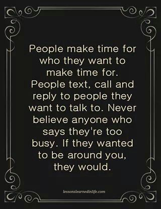 So true if they want to spend time with me they will find time am done looking for people you have my number and address