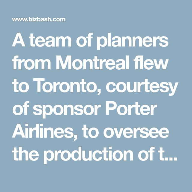 A team of planners from Montreal flew to Toronto, courtesy of sponsor Porter Airlines, to oversee the production of the show.