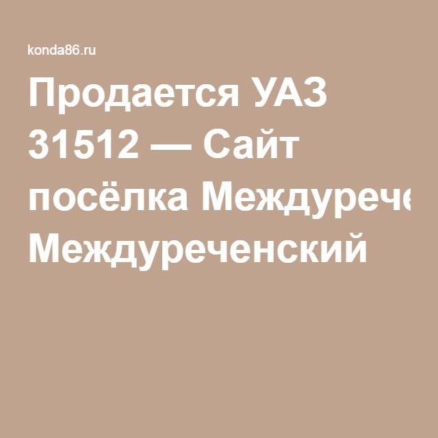 Продается УАЗ 31512 — Сайт посёлка Междуреченский