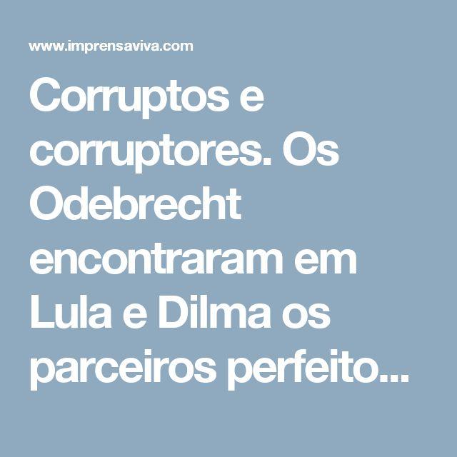 Corruptos e corruptores. Os Odebrecht encontraram em Lula e Dilma os parceiros perfeitos para o maior esquema de corrupção do mundo | Imprensa Viva