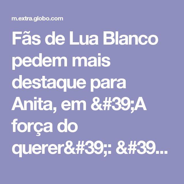 Fãs de Lua Blanco pedem mais destaque para Anita, em 'A força do querer': 'Torcem muito' - Telinha - Extra Online