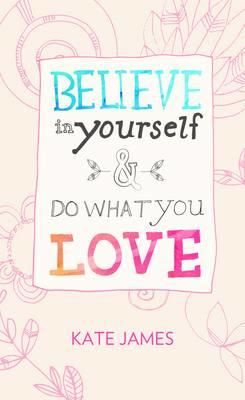 Believe in Yourself and Do What You Love by Kate James | Angus & Robertson Bookworld | Books - 9781922213587