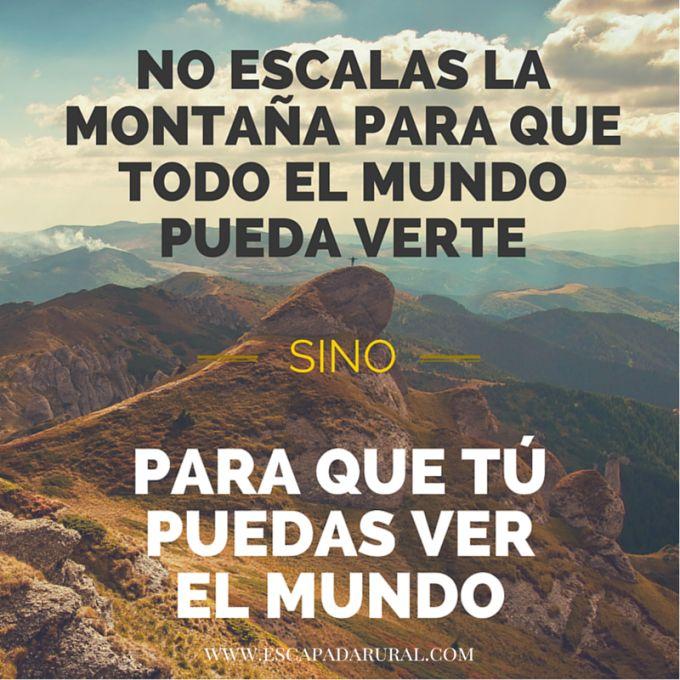 No escalas la montaña para que todo el mundo pueda verte, sino para que tú puedas ver el mundo