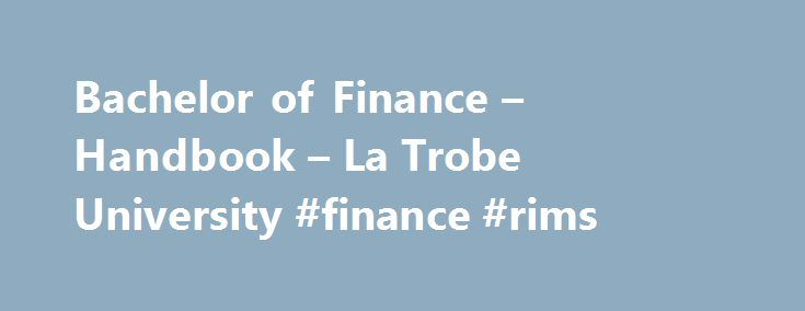 Bachelor of Finance – Handbook – La Trobe University #finance #rims http://finances.remmont.com/bachelor-of-finance-handbook-la-trobe-university-finance-rims/  #bachelor of finance # Bachelor of Finance Course description This degree is designed to meet academic and vocational requirements for a career in the finance industry. It provides a comprehensive understanding of all areas of finance and develops a thorough grasp of issues faced when working for a finance-related organisation such as…