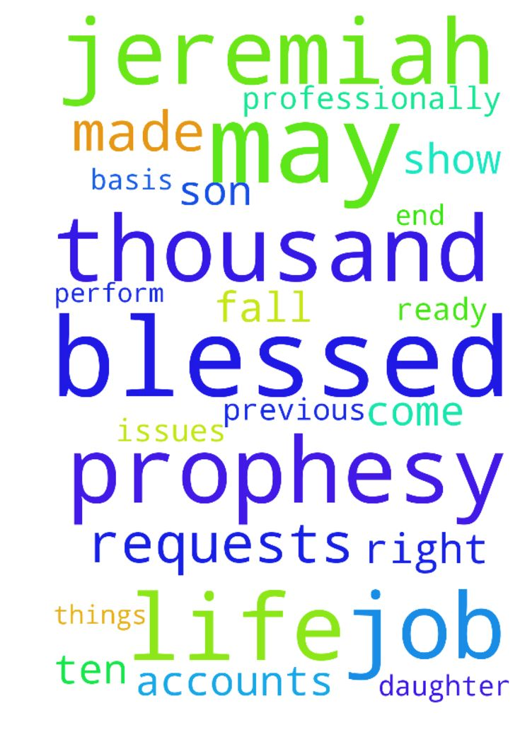 My prayer requests are that the prophesy made about - My prayer requests are that the prophesy made about me in 2013 be fulfilled in 2017; professionally that I am blessed with many new accounts on a steady basis; that my baby son be blessed and protected all the days of his life; the issues affecting my previous employers will never affect me in any way. My adult daughter will get away from the guy she has taken up with and get her life together. Jeremiah 333 you will call upon me, and I…