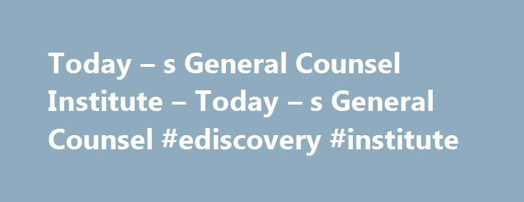 Today – s General Counsel Institute – Today – s General Counsel #ediscovery #institute http://oklahoma.remmont.com/today-s-general-counsel-institute-today-s-general-counsel-ediscovery-institute/  # Seats are filling quickly, reserve your spot today! E-DISCOVERY CYBERSECURITY COMPLIANCE & ETHICS INFORMATION GOVERNANCE Robert Brownstone Robert Singleton Paul Weiner Michael J. Burg Niloy Ray Kathy Owen Brown Andrea D'Ambra Alexander Major John Schwab Jennifer Feldman Margaret Cassidy Holly A…