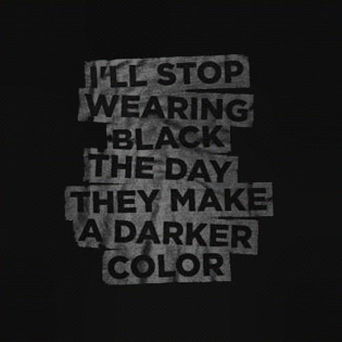 I'll stop wearing black the day they make a darker color.