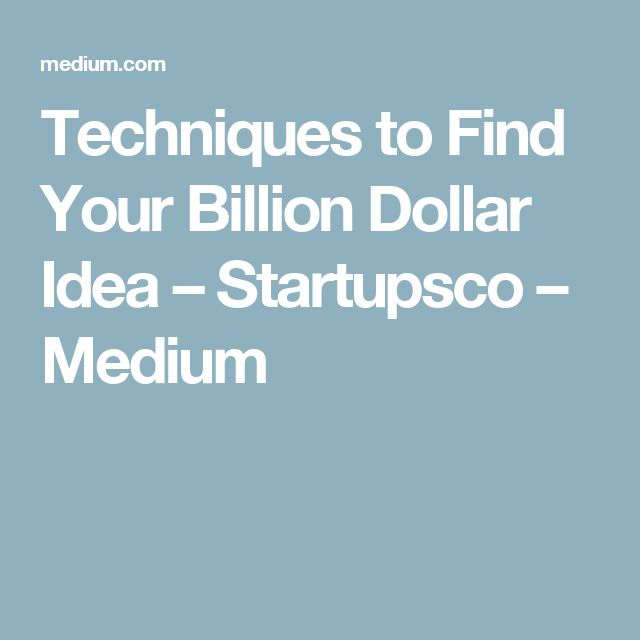 Techniques to Find Your Billion Dollar Idea – Startupsco – Medium