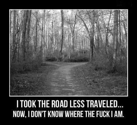 I took the road less traveled... Now, I don't know where the fuck I am. #Bahahahaha