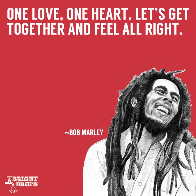 """""""One love, one heart. Let's get together and feel all right"""" ~Bob Marley"""