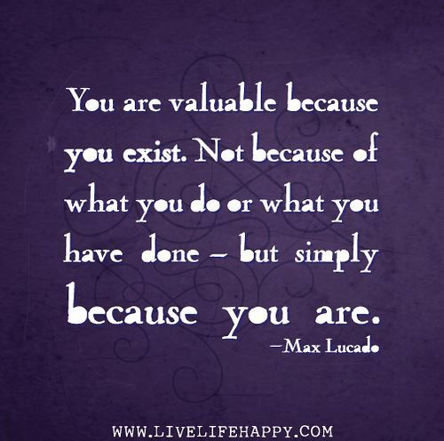 You are valuable… simply because you are. — Max Lucado