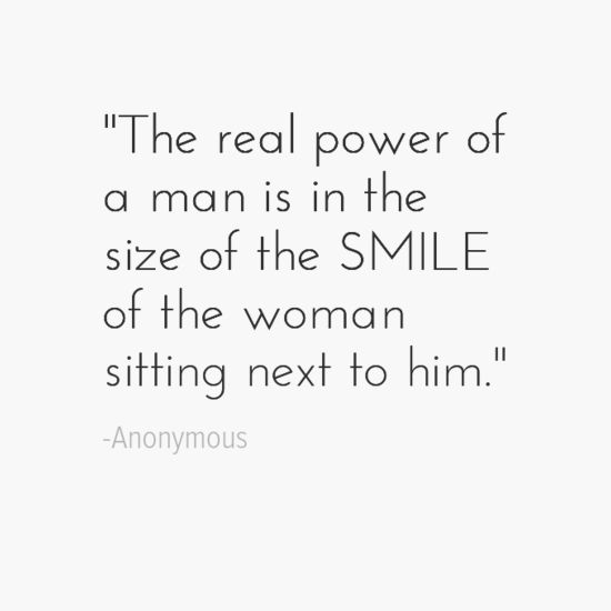 """The real power of a man is in the size of the smile of the woman sitting next to him."" - Anonymous"