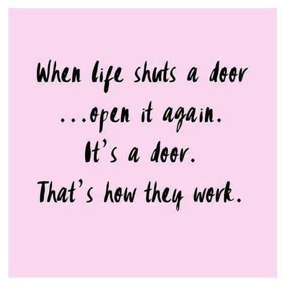 When life shut a door....open it up again!  It's a door! That's how they work.
