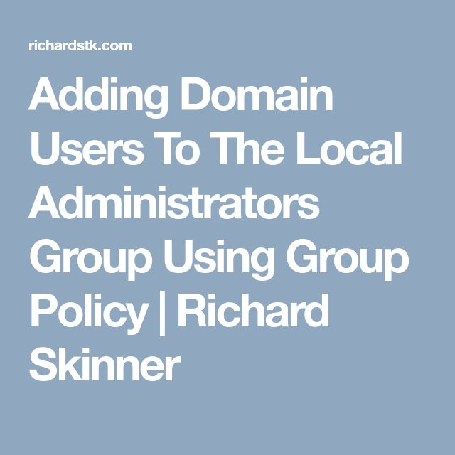 Adding Domain Users To The Local Administrators Group Using Group Policy | Richard Skinner