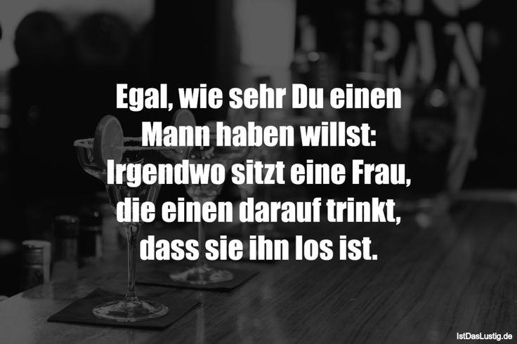 Egal, wie sehr Du einen Mann haben willst: Irgendwo sitzt eine Frau, die einen darauf trinkt, dass sie ihn los ist. ... gefunden auf https://www.istdaslustig.de/spruch/1296 #lustig #sprüche #fun #spass