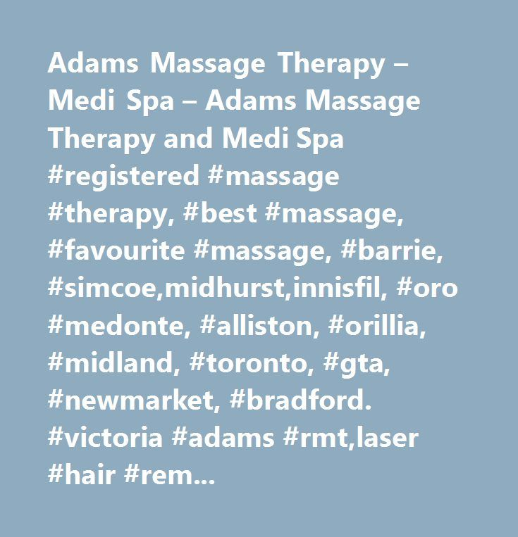 Adams Massage Therapy – Medi Spa – Adams Massage Therapy and Medi Spa #registered #massage #therapy, #best #massage, #favourite #massage, #barrie, #simcoe,midhurst,innisfil, #oro #medonte, #alliston, #orillia, #midland, #toronto, #gta, #newmarket, #bradford. #victoria #adams #rmt,laser #hair #removal, #microdermabrasion, #chemical #peels, #photo #faci…