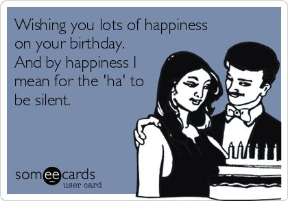 Wishing you lots of happiness on your birthday. And by happiness I mean for the 'ha' to be silent.