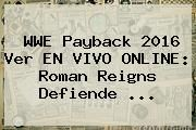 http://tecnoautos.com/wp-content/uploads/imagenes/tendencias/thumbs/wwe-payback-2016-ver-en-vivo-online-roman-reigns-defiende.jpg WWE Payback. WWE Payback 2016 Ver EN VIVO ONLINE: Roman Reigns defiende ..., Enlaces, Imágenes, Videos y Tweets - http://tecnoautos.com/actualidad/wwe-payback-wwe-payback-2016-ver-en-vivo-online-roman-reigns-defiende/