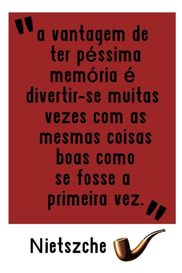 """""""A vantagem de ter péssima memória é divertir-se muitas vezes com as mesmas coisas boas como se fosse a primeira vez."""" - Nietszche"""