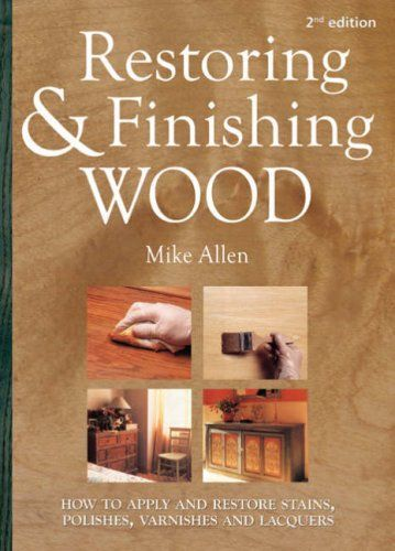 Restoring and Finishing Wood: How to Apply and Restore Stains, Polishes, Varnishes, and Lacquers