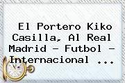 http://tecnoautos.com/wp-content/uploads/imagenes/tendencias/thumbs/el-portero-kiko-casilla-al-real-madrid-futbol-internacional.jpg Kiko Casilla. El portero Kiko Casilla, al Real Madrid - Futbol - Internacional ..., Enlaces, Imágenes, Videos y Tweets - http://tecnoautos.com/actualidad/kiko-casilla-el-portero-kiko-casilla-al-real-madrid-futbol-internacional/