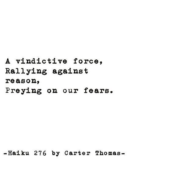 "••• ""A vindictive force/Rallying against reason/Preying on our fears."" ••• -Haiku #276 by Carter Thomas- ••• #reading #writing #writer #poem #poetry #literature #poets #poetsofinstagram #spilledink #writingcommunity #writerscommunity #instapoem #writersofig #igpoets #lovequotes #creativewriting #poetrycommunity #write #romance #quote #haiku #art #photography #personal #CarterThomas #carterthomaspoetry #picoftheday #typewriter #followme"