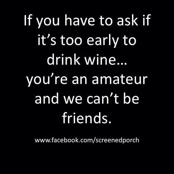 Judgement is critical. You can't drink all day if you don't start early.....Jus'Sayin'