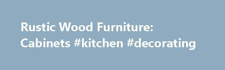 Rustic Wood Furniture: Cabinets #kitchen #decorating http://kitchen.remmont.com/rustic-wood-furniture-cabinets-kitchen-decorating/  #rustic kitchen cabinets # Rustic Wood Furniture: Cabinets Our rustic wood jelly cabinet is very attractive and practical. The chicken wire front gives it a truly rustic quality. The others come with or without doors and are great either indoors or outdoors. The large cabinet with doors is terrific for storing those barbeque utensils. It's...