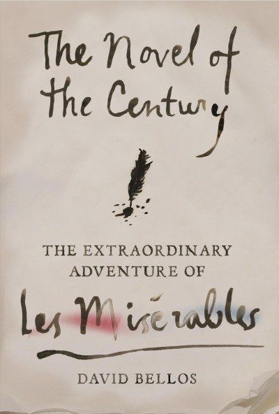The Novel of the Century The Extraordinary Adventure of Les Miserables by David Bellos