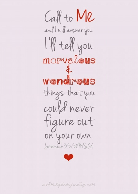 """Jeremiah 33:3 Call to me and I will answer you.  I'll tell you marvelous and wondrous thing that you could never figure out on your own."""""""