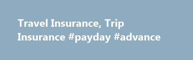 Travel Insurance, Trip Insurance #payday #advance http://italy.remmont.com/travel-insurance-trip-insurance-payday-advance/  #travel insurance quotes # Plan Benefits Do you worry about losing the investment you've made in your trip because of an unexpected cancellation? What about needing travel assistance during your trip or needing to be evacuated home because of a medical emergency? Travel insurance, distributed by John Hancock Insurance Agency, Inc. and underwritten by American Modern…