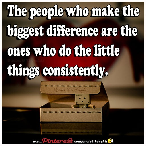 The people who make the biggest difference are the ones who do the little things consistently.