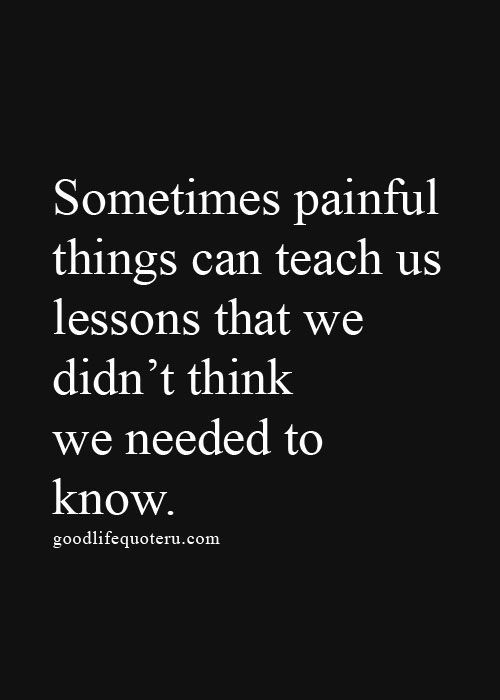 Sometimes painful things can teach us lessons that we didn't think we needed to know