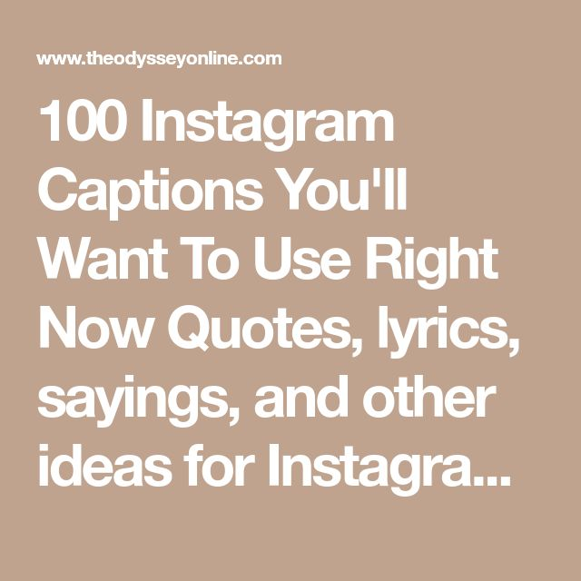 100 Instagram Captions You'll Want To Use Right Now Quotes, lyrics, sayings, and other ideas for Instagram captions! Sara Anne Schmidt Sara Anne Schmidt Jan 25, 2017 When it comes to Instagram we are often thinking about what to use as a caption for our photos that we take that we really want to post on Instagram. Sometimes we post the photo without a caption and sometimes we just use an emoji because we're stumped on finding a good caption to use for the photo. So we go the short ro...