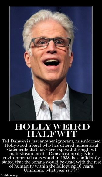 Hollyweird Halfwit --Another Liberal nut job. In 1988 Danson said the oceans would be dead with the rest of mankind. (what year is this..??