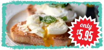 Are you fo' rizzle??? Yup! Just $5.95 for two deeeeeeeeeelicious eggs (poached, fried or scrambled, the way you like 'em) on toast. What the?