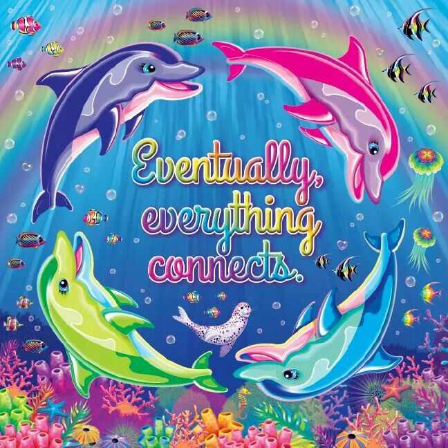 Everything connects ~ Lisa Frank