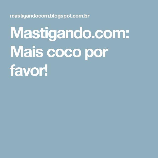 Mastigando.com: Mais coco por favor!
