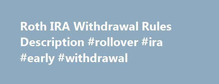 Roth IRA Withdrawal Rules Description #rollover #ira #early #withdrawal http://rental.remmont.com/roth-ira-withdrawal-rules-description-rollover-ira-early-withdrawal/  # Roth IRA Withdrawal Rules Quick Summary: If you are 59½ or over, you may withdraw as much as you want, as long as your Roth IRA has been open for at least 5 years. If you are under 59½, you may withdraw the exact amount of your Roth IRA contributions with no penalties. There...