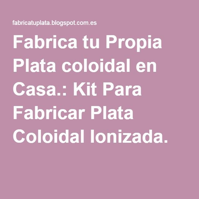 Fabrica tu Propia Plata coloidal en Casa.: Kit Para Fabricar Plata Coloidal Ionizada.