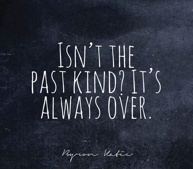 Isn't the past kind? It's always over.  —Byron Katie