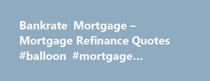 Bankrate Mortgage – Mortgage Refinance Quotes #balloon #mortgage #calculator http://mortgage.remmont.com/bankrate-mortgage-mortgage-refinance-quotes-balloon-mortgage-calculator/  #bank rate mortgage # Bankrate mortgage This type of loan allows you to borrow more than you owe on the home and the difference is the money you are able to do what you want, but you will continue to pay this difference as if s was a part of the loan. You should know the positive aspects specific to enter a…