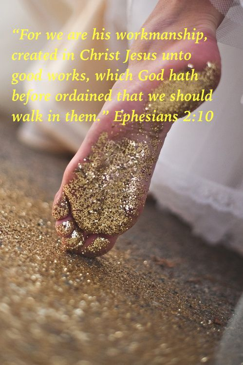 """For we are his workmanship, created in Christ Jesus unto good works, which God hath before ordained that we should walk in them."" (Ephesians 2:10)"