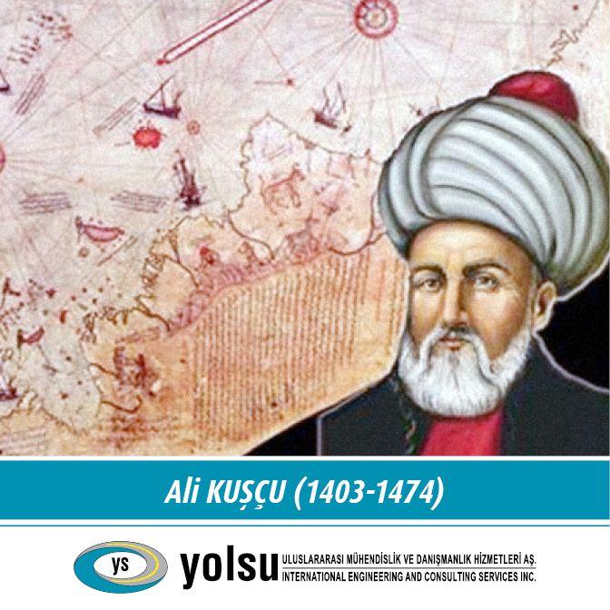 """Ünlü Matematikçi Ali Kuşçu (1403 - 1474) Türk-İslam Dünyası Astronomi ve matematik alimleri arasında, ortaya koyduğu eserleriyle haklı bir şöhrete sahip Ali Kuşçu, Osmanlı Türkleri'nde, astronominin önde gelen bilgini sayılır. """"Batı ve Doğu Bilim dünyası onu 15. yüzyılda yetişen müstesna bir alim olarak tanır."""" Öyle ki; müsteşrik W. Barlhold, Ali Kuşcu'yu """"On Beşinci Yüzyıl Batlamyos'u"""" olarak adlandırmıştır."""