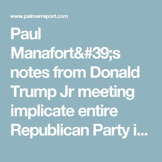 Paul Manafort's notes from Donald Trump Jr meeting implicate entire Republican Party in Russia scandal - Palmer Report